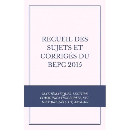 RECUEIL DES SUJETS ET CORRIGÉS DU BEPC 2015 MATHS, COMMUNICATION ÉCRITE, LECTURE, SVT, HISTOIRE-GÉO,PCT, ANGLAIS