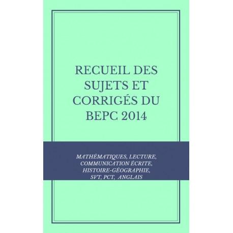 RECUEIL DES SUJETS ET CORRIGÉS DU BEPC 2014 MATHS, COMMUNICATION ÉCRITE, LECTURE, SVT, HISTOIRE-GÉO,PCT, ANGLAIS