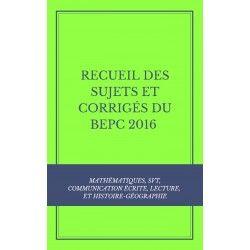 RECUEIL DES SUJETS ET CORRIGÉS DU BEPC 2016 : MATHS, COMMUNICATION ÉCRITE, LECTURE, SVT ET HISTOIRE-GÉO