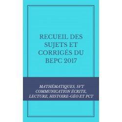 RECUEIL DES SUJETS ET CORRIGÉS DU BEPC 2017 : MATHS, COMMUNICATION ÉCRITE, LECTURE, SVT, HISTOIRE-GÉO ET PCT