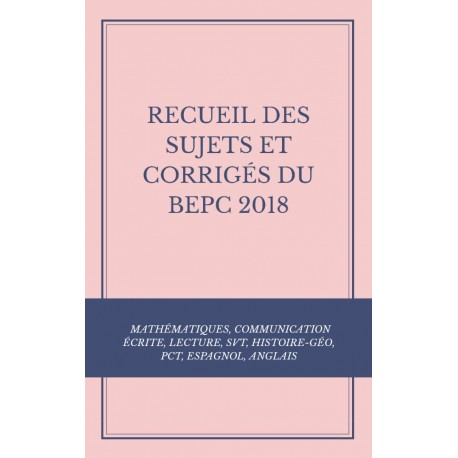 RECUEIL DES SUJETS ET CORRIGÉS DU BEPC 2018 : MATHS, COMMUNICATION ÉCRITE, LECTURE, SVT, HISTOIRE-GÉO, PCT, ESPAGNOL, ANGLAIS
