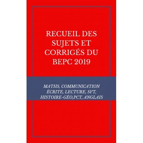 RECUEIL DES SUJETS ET CORRIGÉS DU BEPC 2019 MATHS, COMMUNICATION ÉCRITE, LECTURE, SVT, HISTOIRE-GÉO,PCT, ANGLAIS
